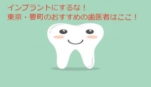 インプラントにするな!東京要町のおすすめの歯医者